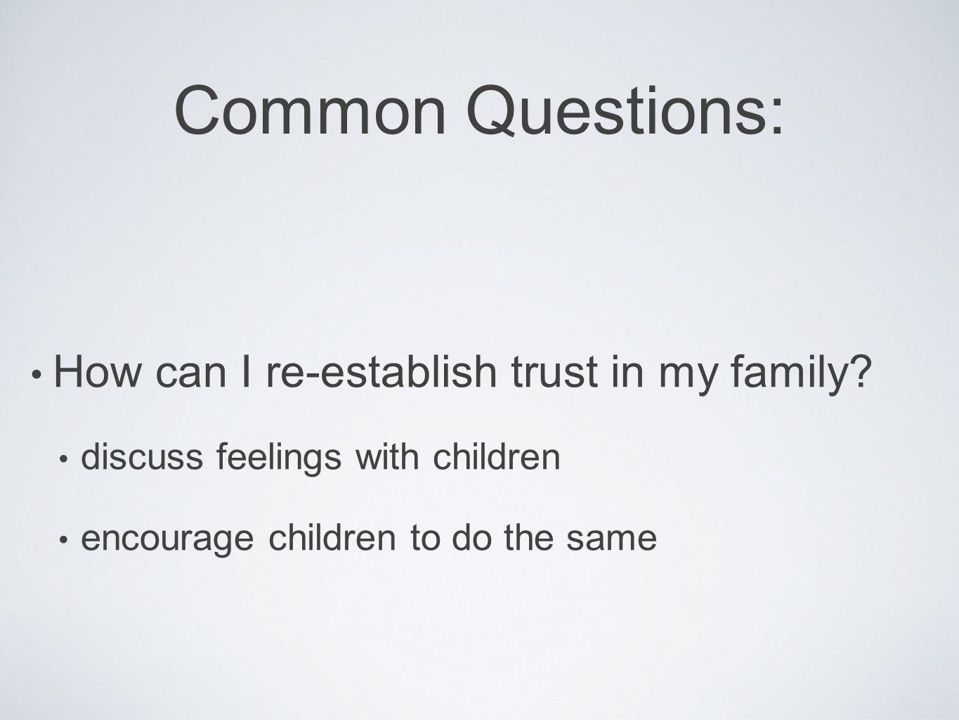 Common Questions: How can I re-establish trust in my family? discuss feelings with children encourage children to do the same