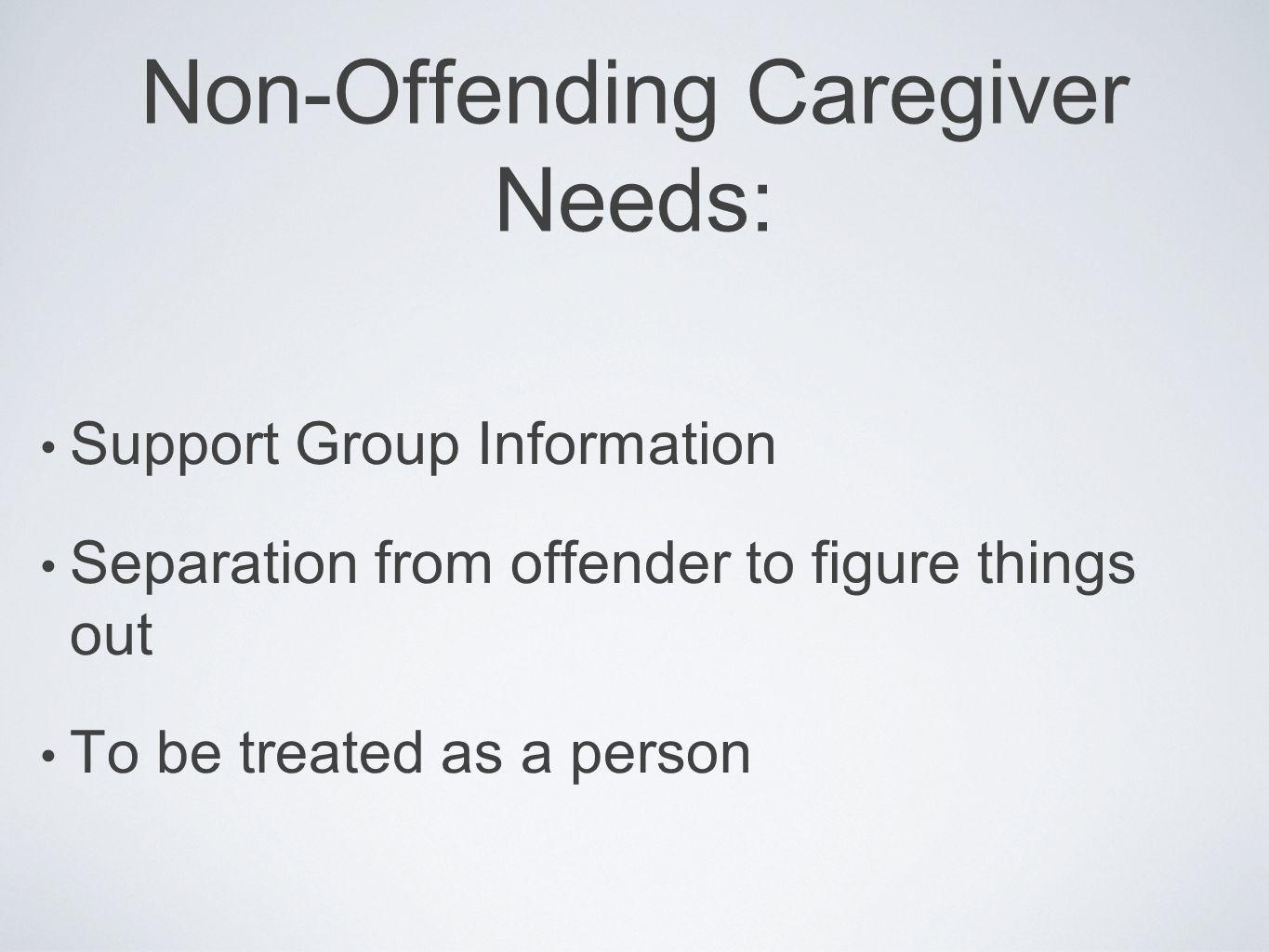 Non-Offending Caregiver Needs: Support Group Information Separation from offender to figure things out To be treated as a person