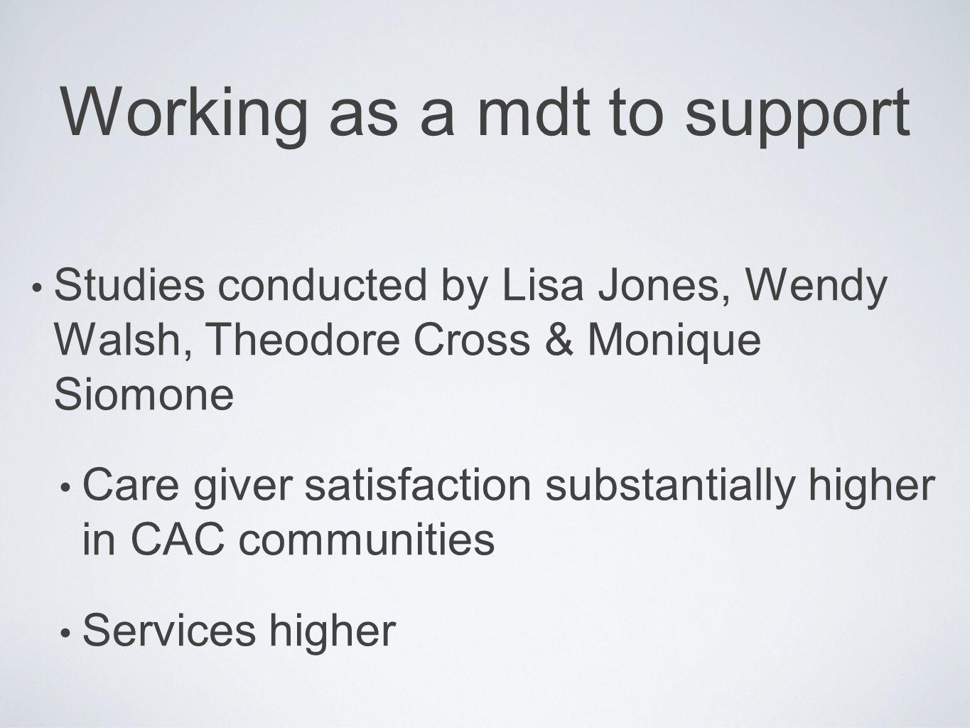 Working as a mdt to support Studies conducted by Lisa Jones, Wendy Walsh, Theodore Cross & Monique Siomone Care giver satisfaction substantially highe