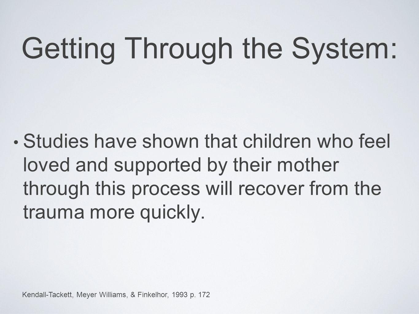 Getting Through the System: Studies have shown that children who feel loved and supported by their mother through this process will recover from the t
