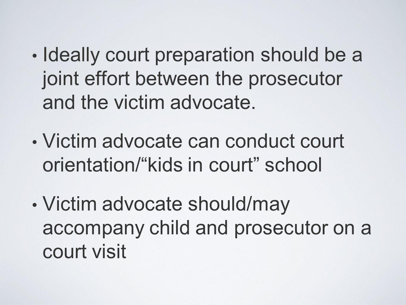 Ideally court preparation should be a joint effort between the prosecutor and the victim advocate. Victim advocate can conduct court orientation/kids