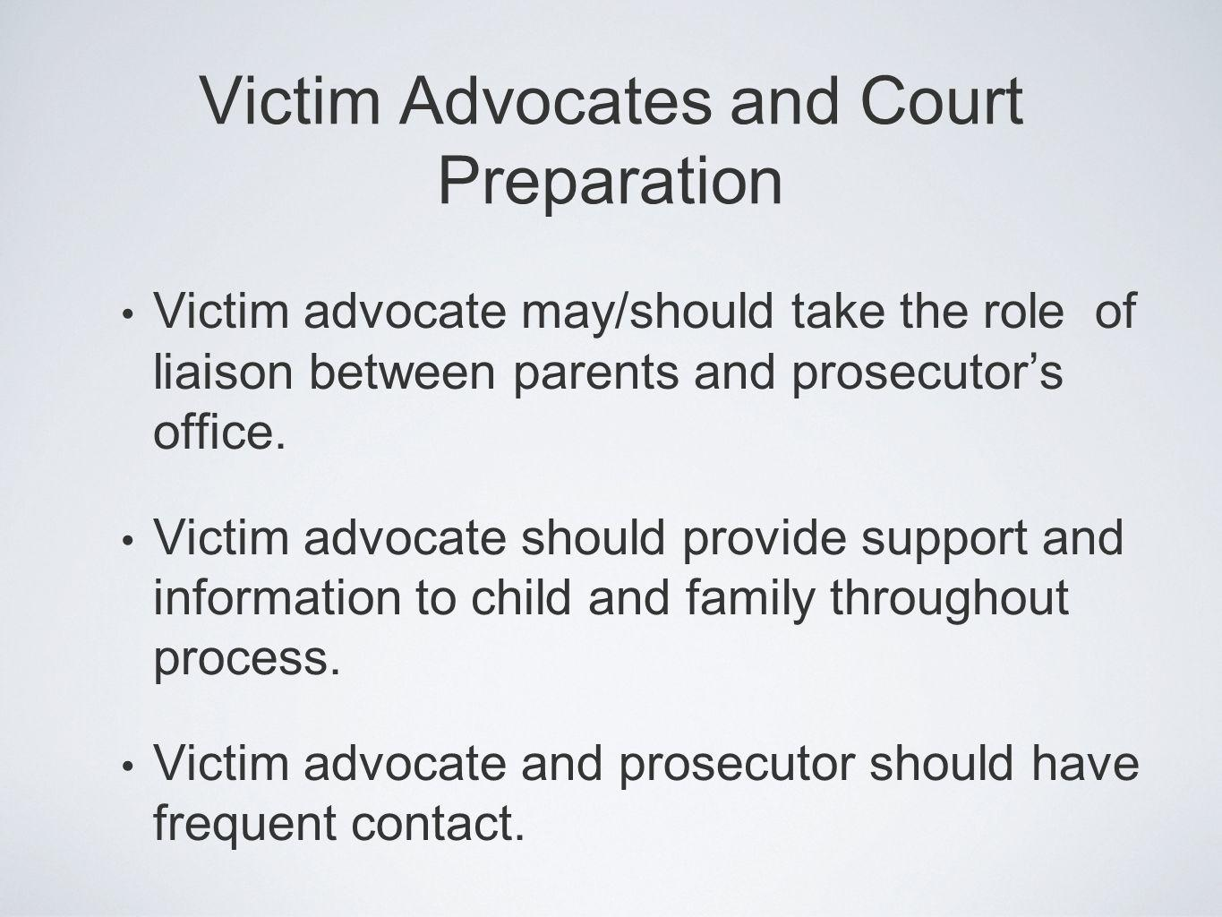 Victim advocate may/should take the role of liaison between parents and prosecutors office. Victim advocate should provide support and information to