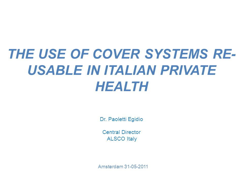 THE USE OF COVER SYSTEMS RE- USABLE IN ITALIAN PRIVATE HEALTH Amsterdam 31-05-2011 Dr.