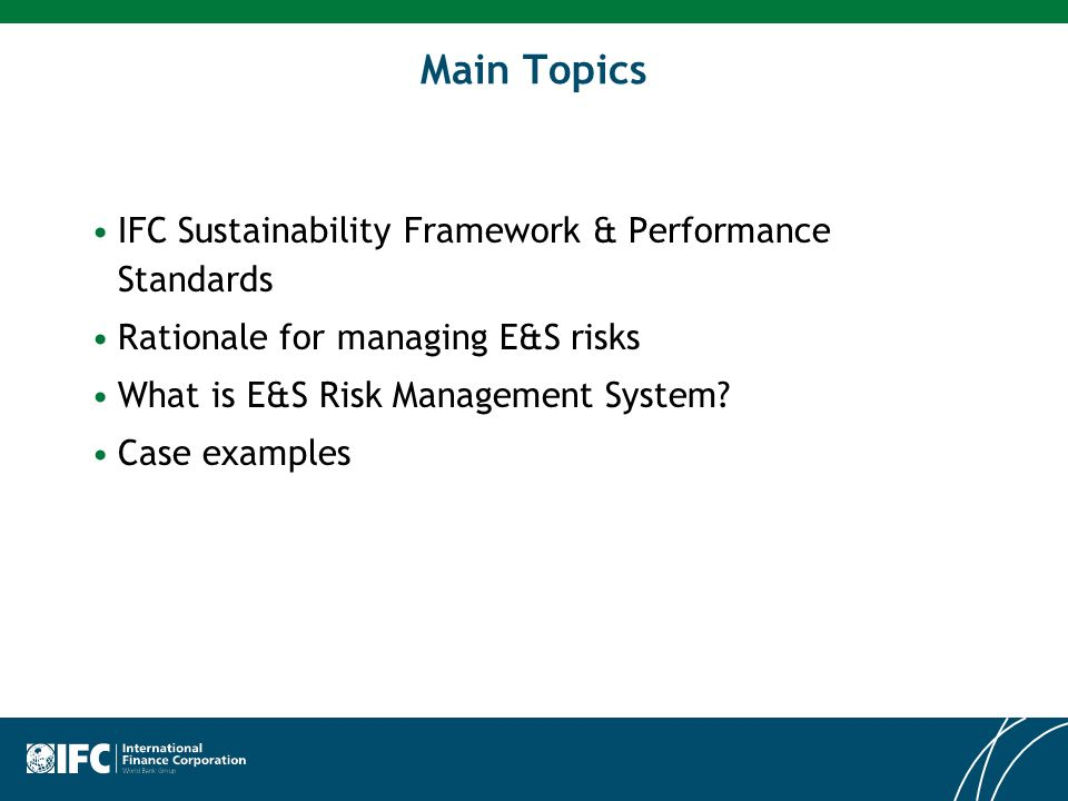 Main Topics IFC Sustainability Framework & Performance Standards Rationale for managing E&S risks What is E&S Risk Management System? Case examples