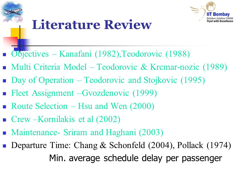 Literature Review Objectives – Kanafani (1982),Teodorovic (1988) Multi Criteria Model – Teodorovic & Krcmar-nozic (1989) Day of Operation – Teodorovic and Stojkovic (1995) Fleet Assignment –Gvozdenovic (1999) Route Selection – Hsu and Wen (2000) Crew –Kornilakis et al (2002) Maintenance- Sriram and Haghani (2003) Departure Time: Chang & Schonfeld (2004), Pollack (1974) Min.