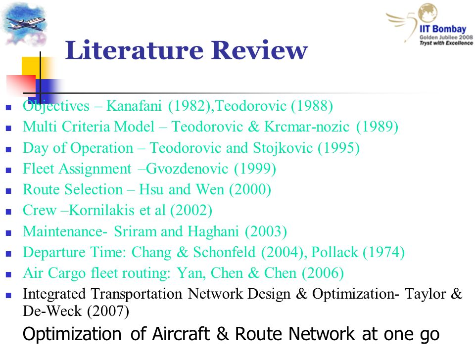 Literature Review Objectives – Kanafani (1982),Teodorovic (1988) Multi Criteria Model – Teodorovic & Krcmar-nozic (1989) Day of Operation – Teodorovic and Stojkovic (1995) Fleet Assignment –Gvozdenovic (1999) Route Selection – Hsu and Wen (2000) Crew –Kornilakis et al (2002) Maintenance- Sriram and Haghani (2003) Departure Time: Chang & Schonfeld (2004), Pollack (1974) Air Cargo fleet routing: Yan, Chen & Chen (2006) Integrated Transportation Network Design & Optimization- Taylor & De-Weck (2007) Optimization of Aircraft & Route Network at one go