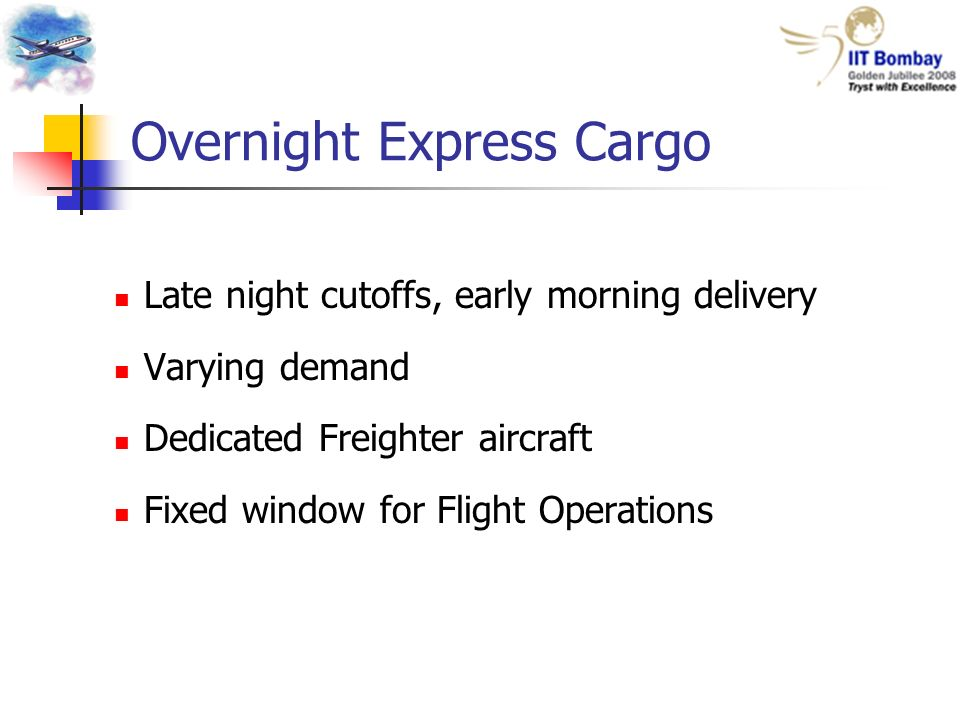 Overnight Express Cargo Late night cutoffs, early morning delivery Varying demand Dedicated Freighter aircraft Fixed window for Flight Operations