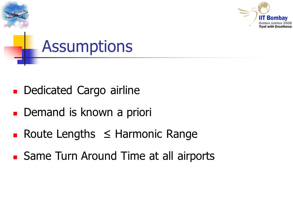 Assumptions Dedicated Cargo airline Demand is known a priori Route Lengths Harmonic Range Same Turn Around Time at all airports
