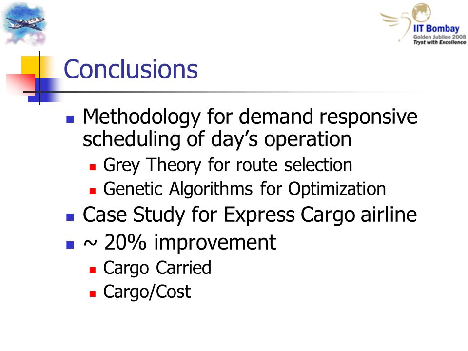 Conclusions Methodology for demand responsive scheduling of days operation Grey Theory for route selection Genetic Algorithms for Optimization Case Study for Express Cargo airline ~ 20% improvement Cargo Carried Cargo/Cost