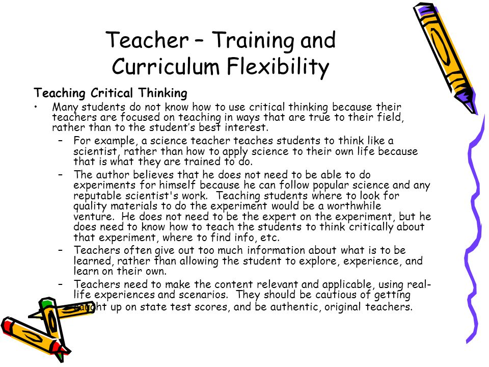 Teacher – Training and Curriculum Flexibility Teaching Critical Thinking Many students do not know how to use critical thinking because their teachers