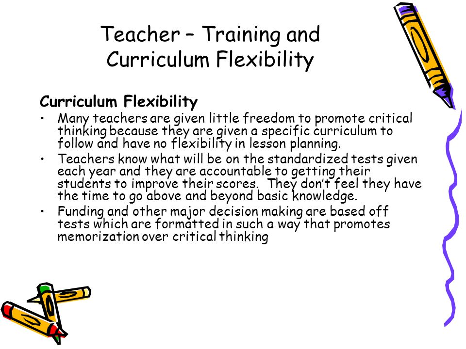 Teacher – Training and Curriculum Flexibility Curriculum Flexibility Many teachers are given little freedom to promote critical thinking because they