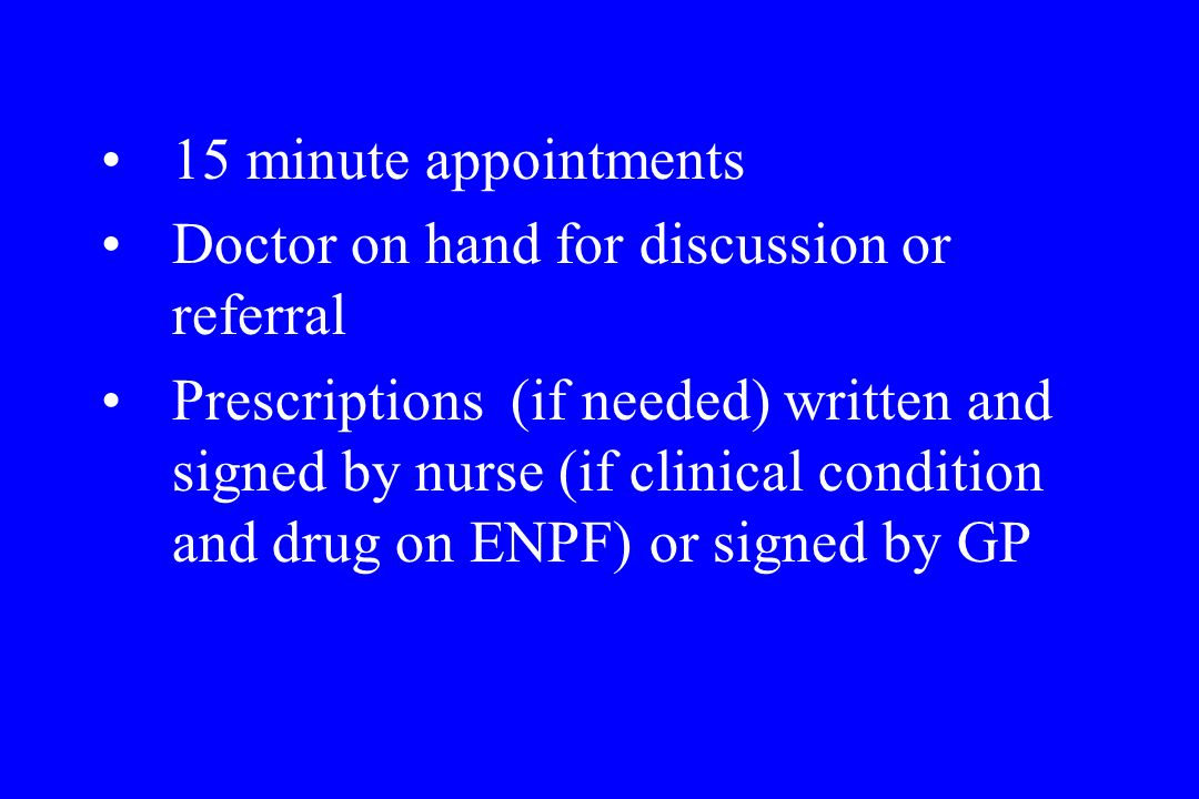 15 minute appointments Doctor on hand for discussion or referral Prescriptions (if needed) written and signed by nurse (if clinical condition and drug on ENPF) or signed by GP