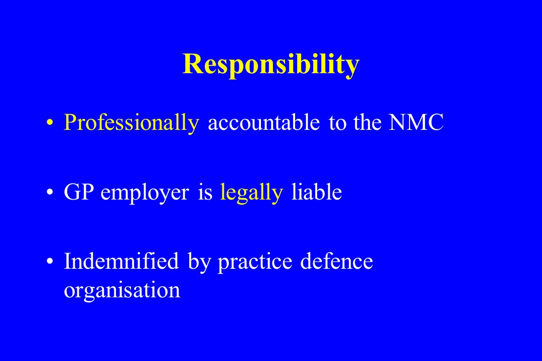 Responsibility Professionally accountable to the NMC GP employer is legally liable Indemnified by practice defence organisation MPS and RCN