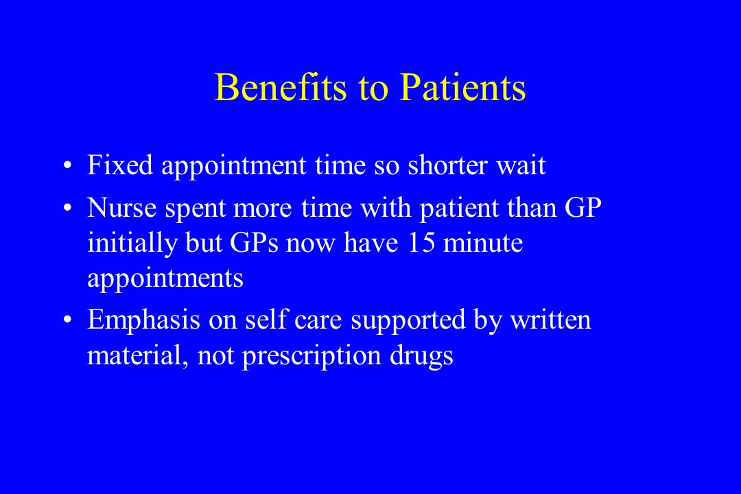 Benefits to Patients Fixed appointment time so shorter wait Nurse spent more time with patient than GP initially but GPs now have 15 minute appointments Emphasis on self care supported by written material, not prescription drugs