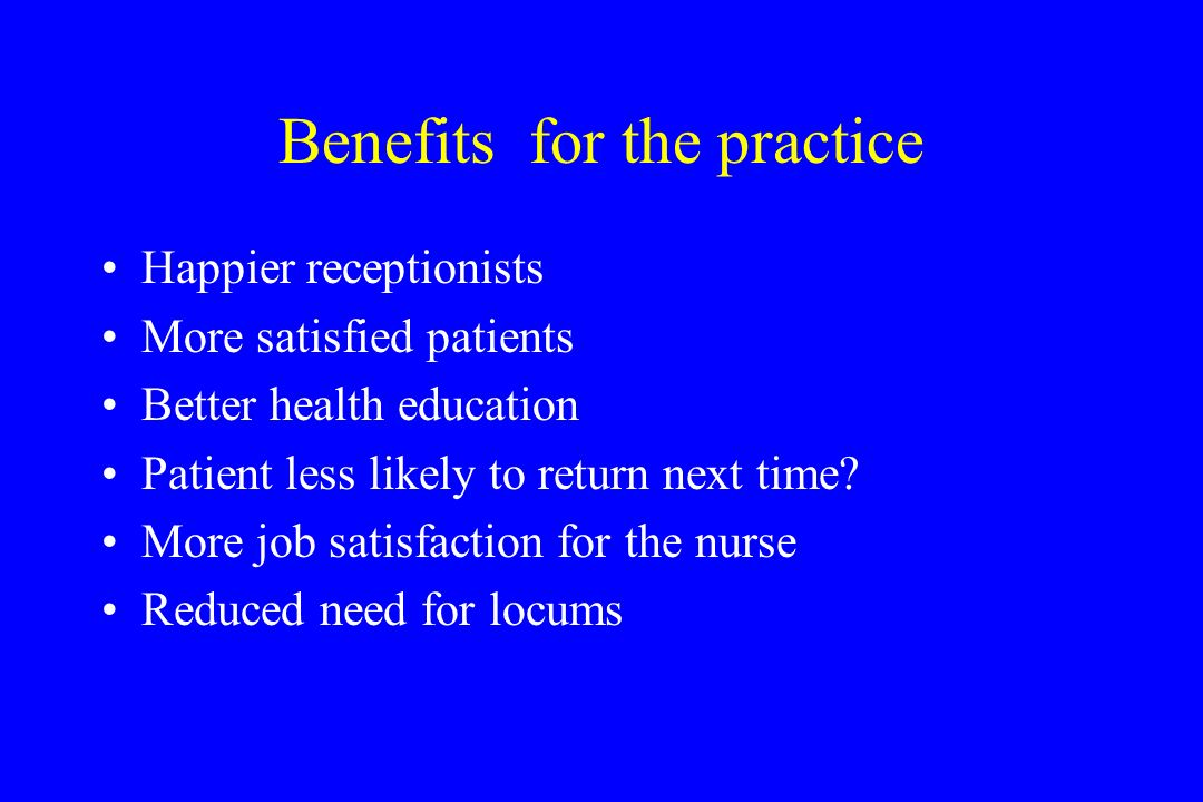 Benefits for the practice Happier receptionists More satisfied patients Better health education Patient less likely to return next time? More job sati