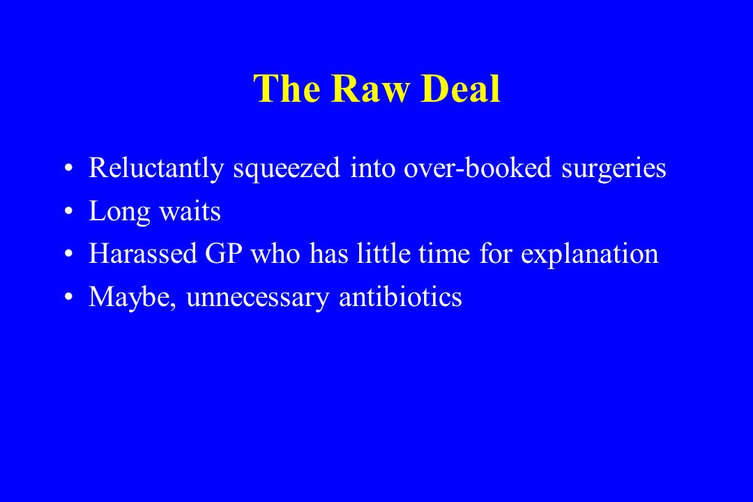 The Raw Deal Reluctantly squeezed into over-booked surgeries Long waits Harassed GP who has little time for explanation Maybe, unnecessary antibiotics