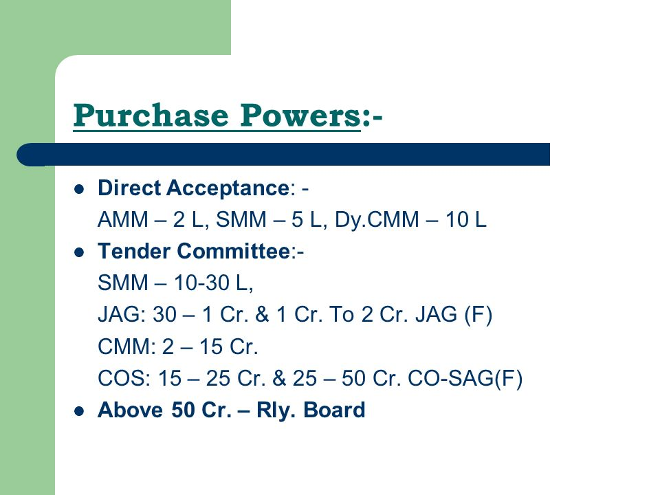 Purchase Powers:- Direct Acceptance: - AMM – 2 L, SMM – 5 L, Dy.CMM – 10 L Tender Committee:- SMM – 10-30 L, JAG: 30 – 1 Cr.