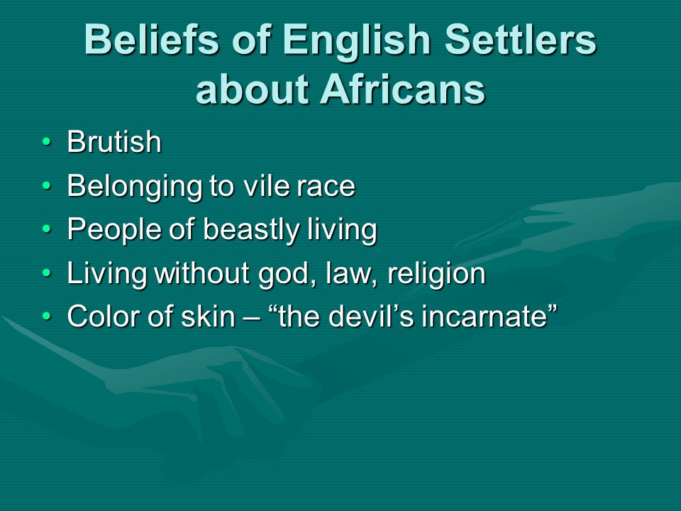 Beliefs of English Settlers about Africans BrutishBrutish Belonging to vile raceBelonging to vile race People of beastly livingPeople of beastly livin