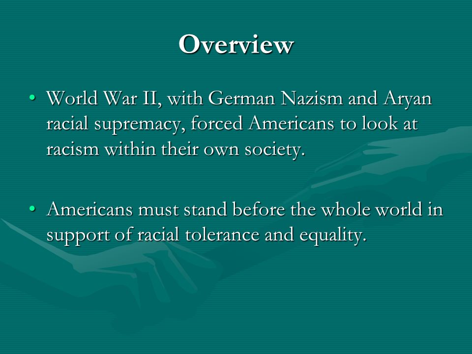 Overview World War II, with German Nazism and Aryan racial supremacy, forced Americans to look at racism within their own society.World War II, with G