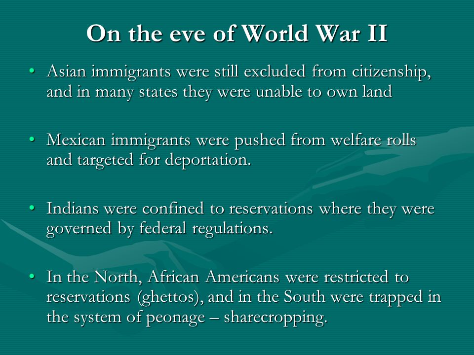 On the eve of World War II Asian immigrants were still excluded from citizenship, and in many states they were unable to own landAsian immigrants were