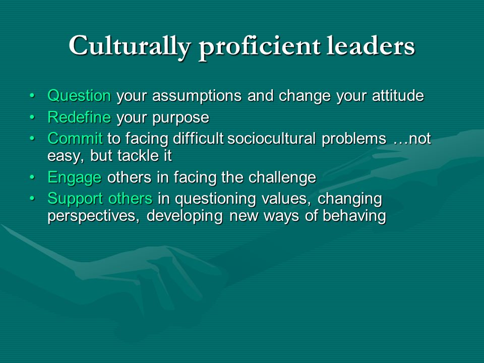 Culturally proficient leaders Question your assumptions and change your attitudeQuestion your assumptions and change your attitude Redefine your purpo