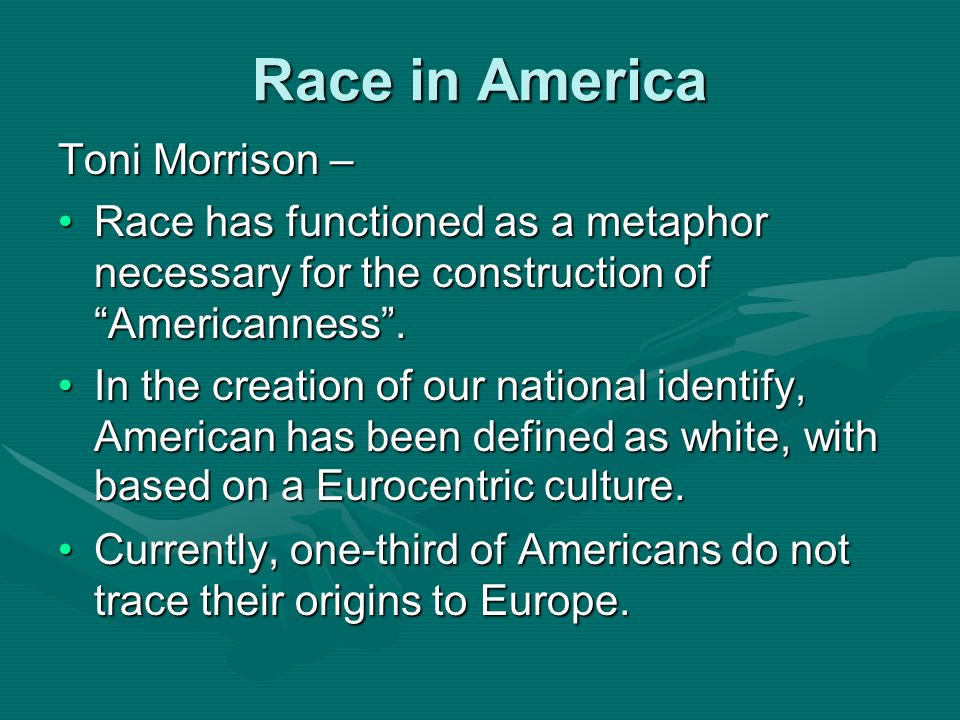 Race in America Toni Morrison – Race has functioned as a metaphor necessary for the construction of Americanness.Race has functioned as a metaphor nec