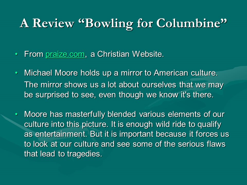 A Review Bowling for Columbine From praize.com, a Christian Website.From praize.com, a Christian Website.praize.com Michael Moore holds up a mirror to