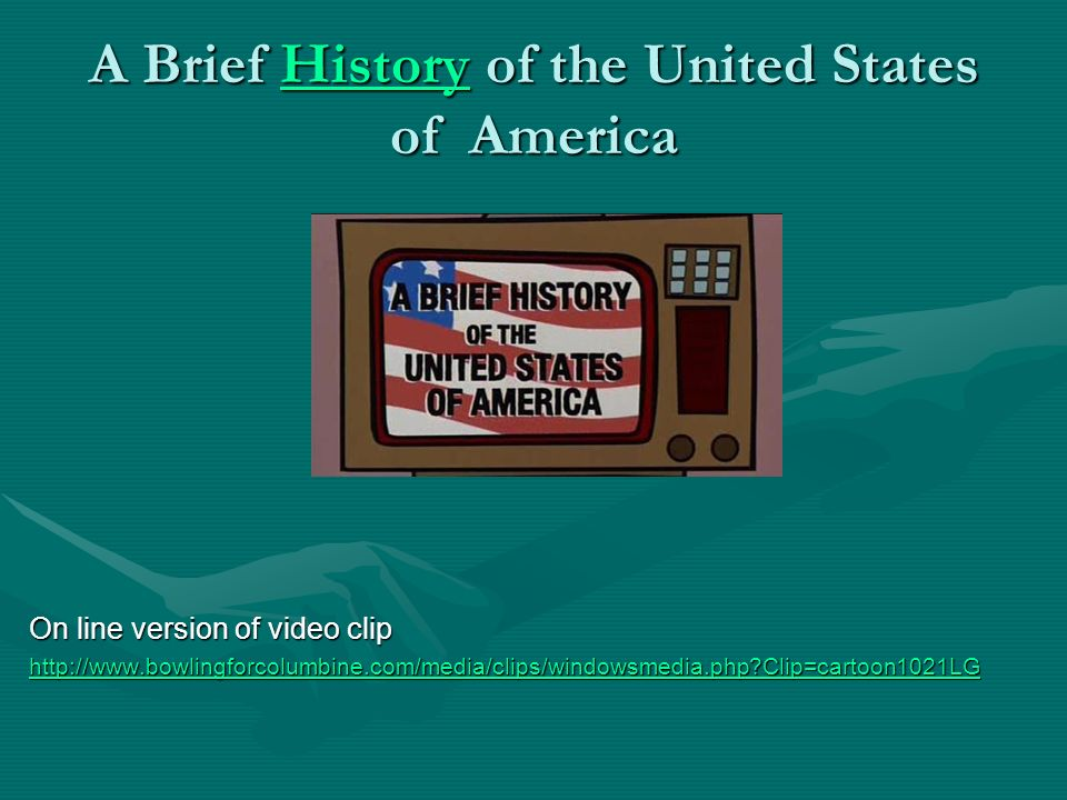 A Brief History of the United States of America History On line version of video clip http://www.bowlingforcolumbine.com/media/clips/windowsmedia.php?