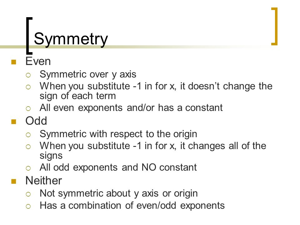 Symmetry Even Symmetric over y axis When you substitute -1 in for x, it doesnt change the sign of each term All even exponents and/or has a constant O