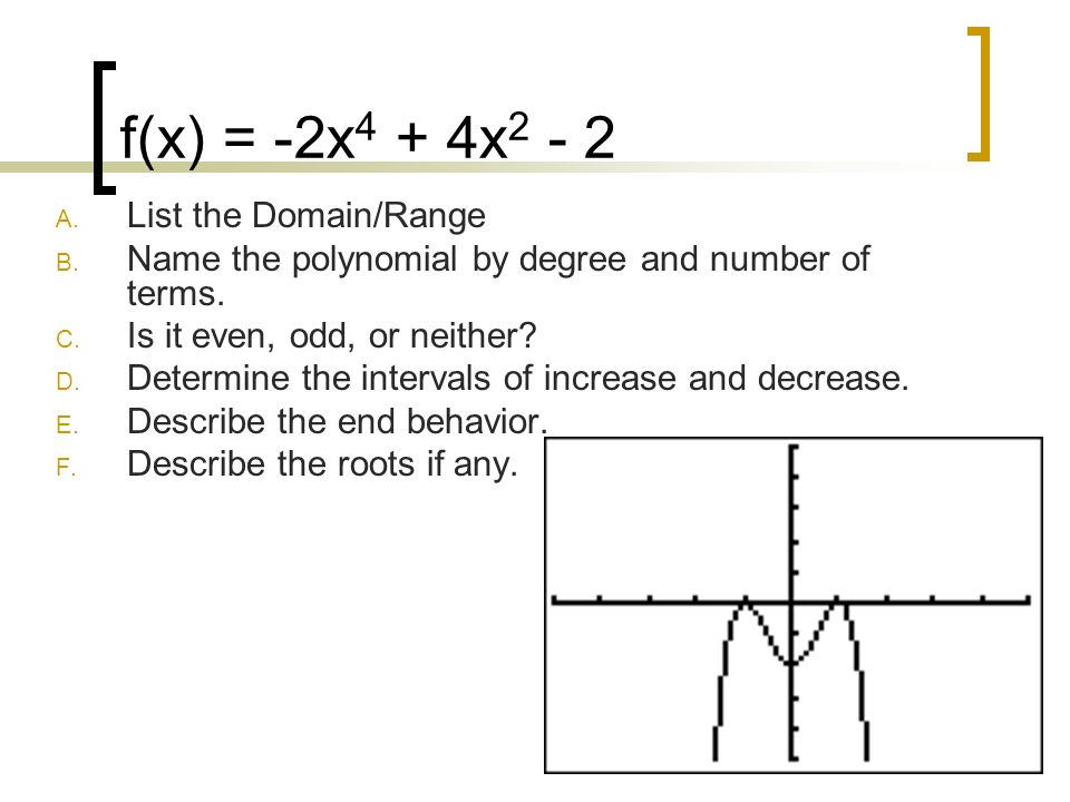 f(x) = -2x 4 + 4x 2 - 2 A. List the Domain/Range B. Name the polynomial by degree and number of terms. C. Is it even, odd, or neither? D. Determine th
