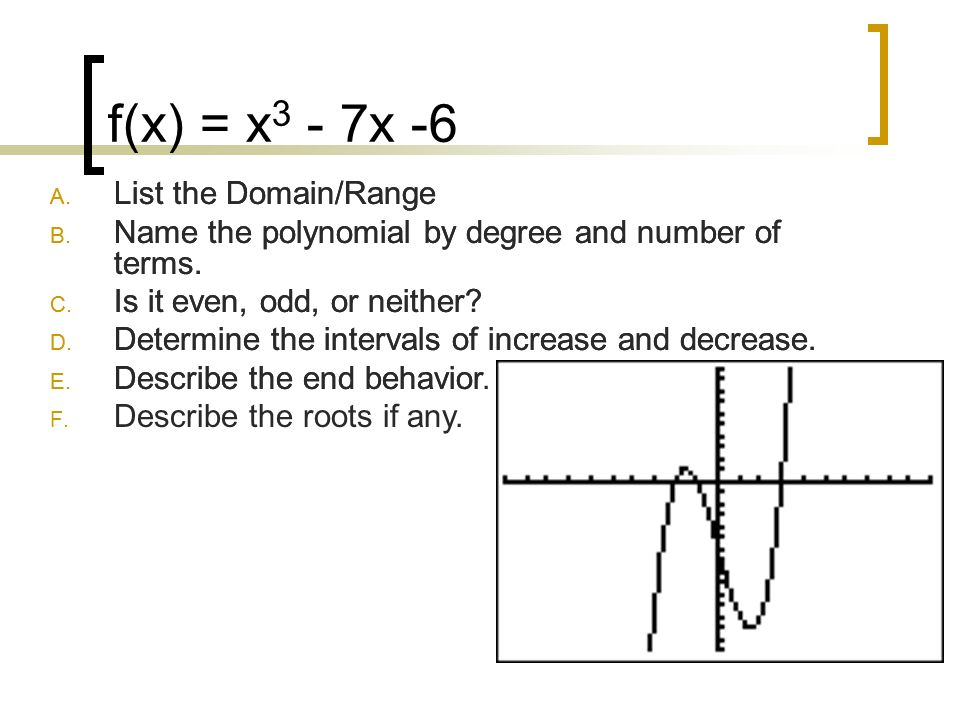 f(x) = x 3 - 7x -6 A. List the Domain/Range B. Name the polynomial by degree and number of terms. C. Is it even, odd, or neither? D. Determine the int