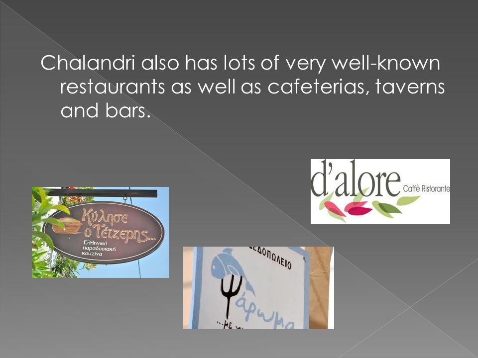 Chalandri also has lots of very well-known restaurants as well as cafeterias, taverns and bars.