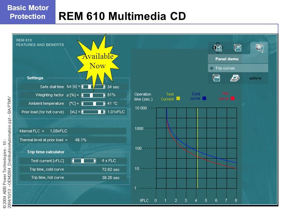 © 2004 ABB Power Technologies - 10 - 2004/10/13 –OEM2004_DistributionAutomation.ppt – BA PTMV REM 610 Multimedia CD Basic Motor Protection Available N