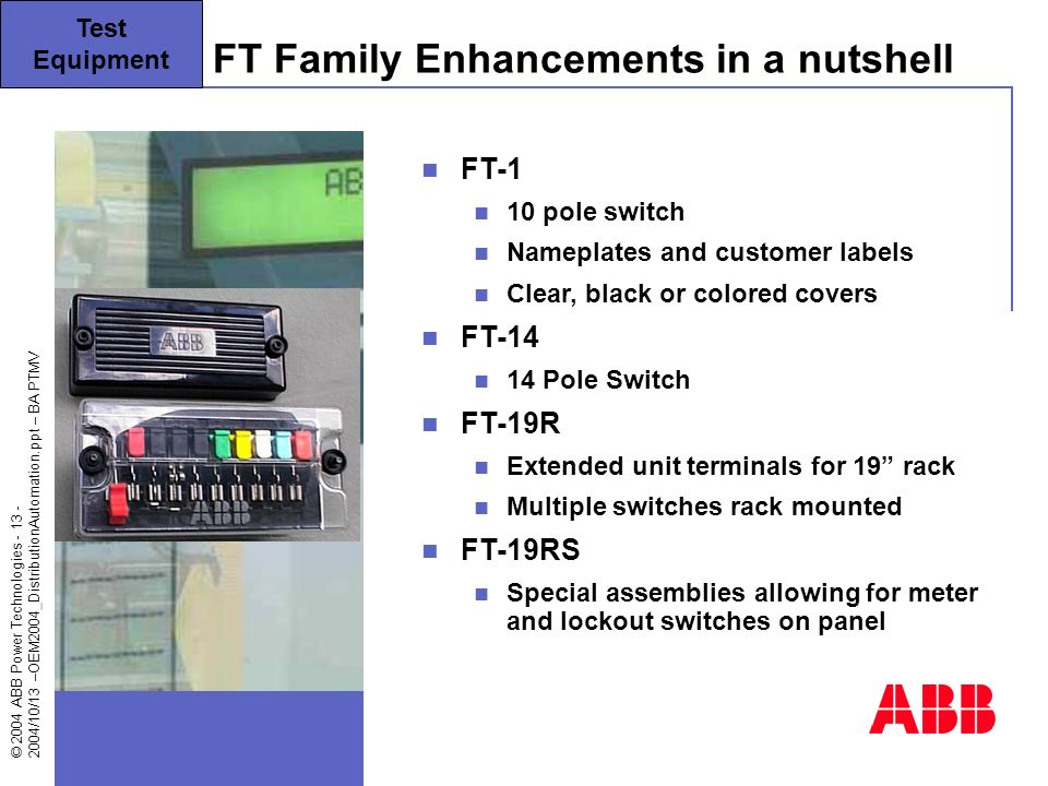 © 2004 ABB Power Technologies - 13 - 2004/10/13 –OEM2004_DistributionAutomation.ppt – BA PTMV FT Family Enhancements in a nutshell Test Equipment FT-1