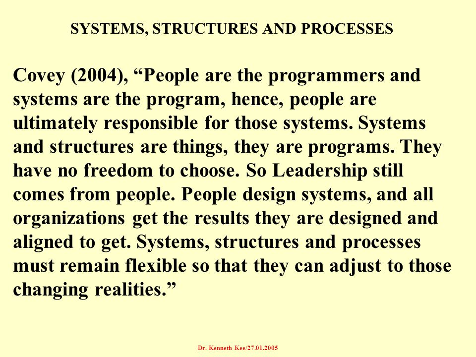 Dr. Kenneth Kee/27.01.2005 SYSTEMS, STRUCTURES AND PROCESSES Covey (2004), People are the programmers and systems are the program, hence, people are u