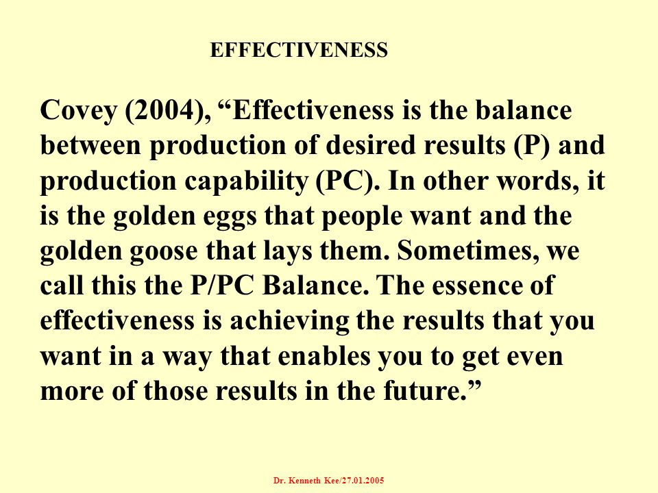 Dr. Kenneth Kee/27.01.2005 EFFECTIVENESS Covey (2004), Effectiveness is the balance between production of desired results (P) and production capabilit