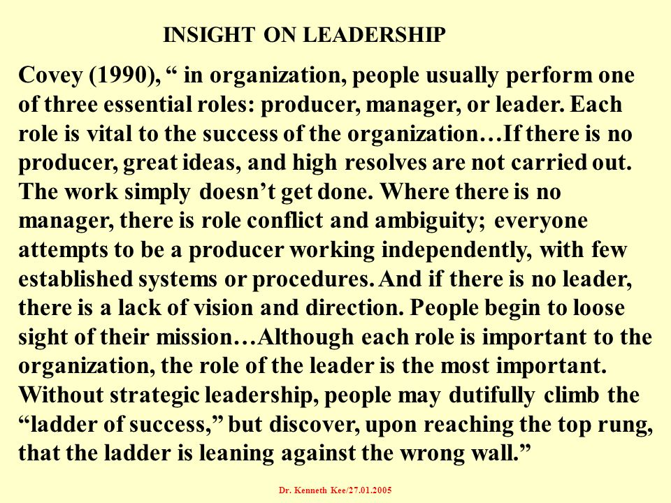 Dr. Kenneth Kee/27.01.2005 Covey (1990), in organization, people usually perform one of three essential roles: producer, manager, or leader. Each role