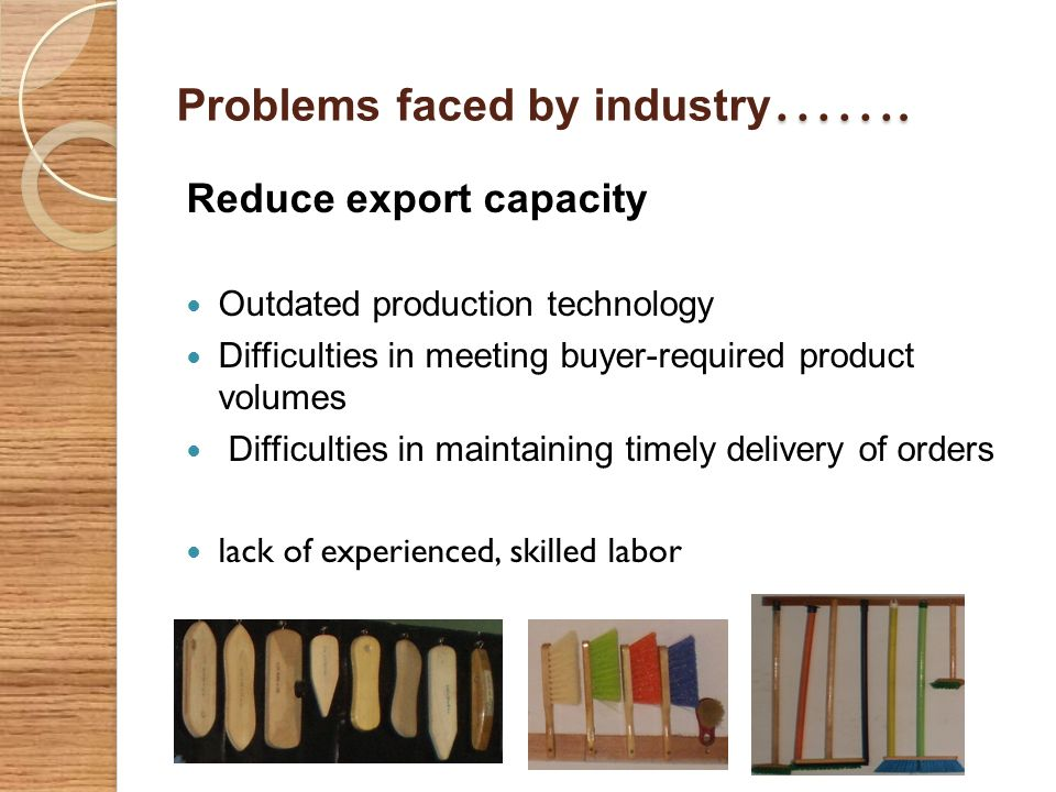 ……. Problems faced by industry ……. Reduce export capacity Outdated production technology Difficulties in meeting buyer-required product volumes Diffic