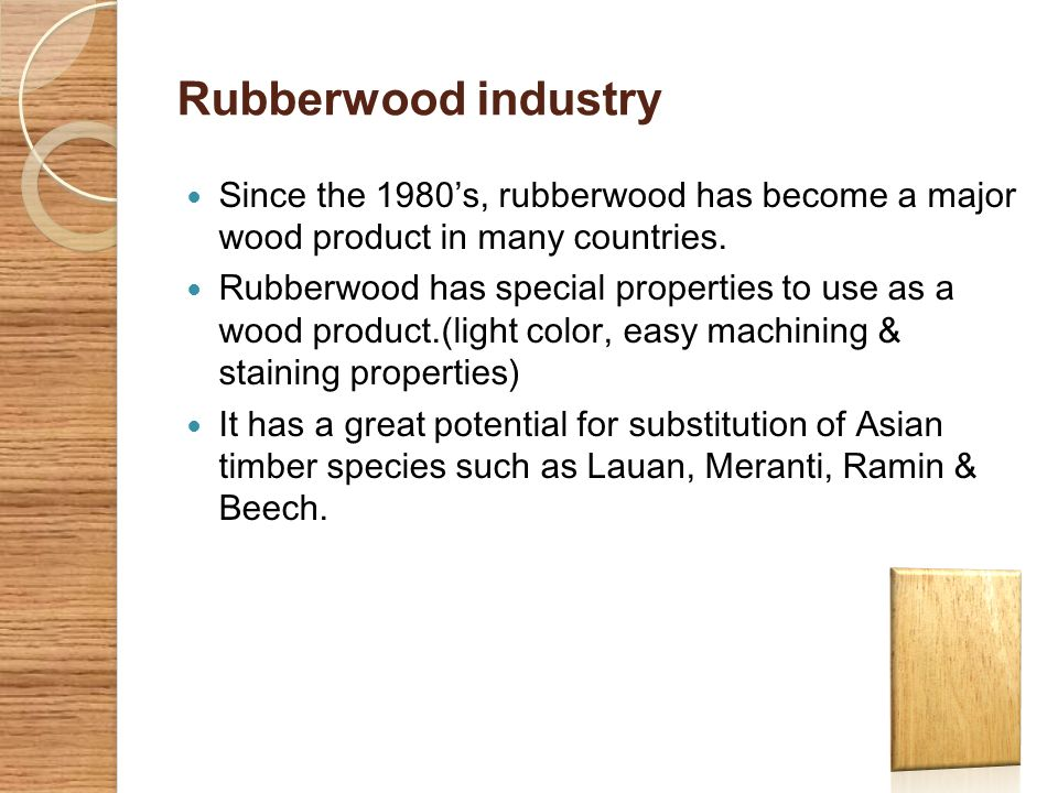 Contribution of Rubberwood industry to total exports YearFOB value(Rs)Total(Rs)% of total 200446112787828859983663260.52 200527738936365639320950670.49 200632257744857034340318380.45 200751592228118486428774780.60 2008431066081276194968388186.95 Rubberwood based products are a small amount of total exports of the country.
