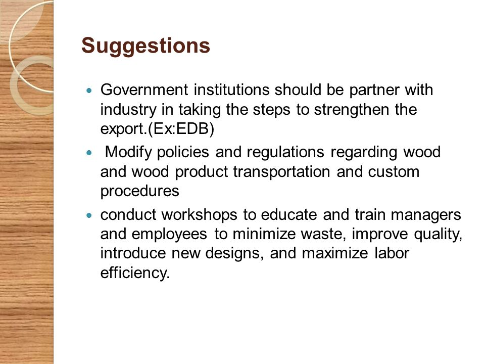 Suggestions Government institutions should be partner with industry in taking the steps to strengthen the export.(Ex:EDB) Modify policies and regulati