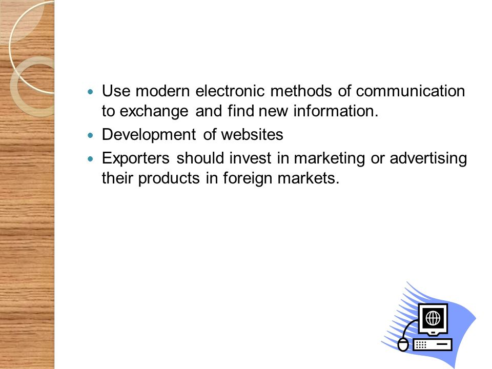 Use modern electronic methods of communication to exchange and find new information. Development of websites Exporters should invest in marketing or a