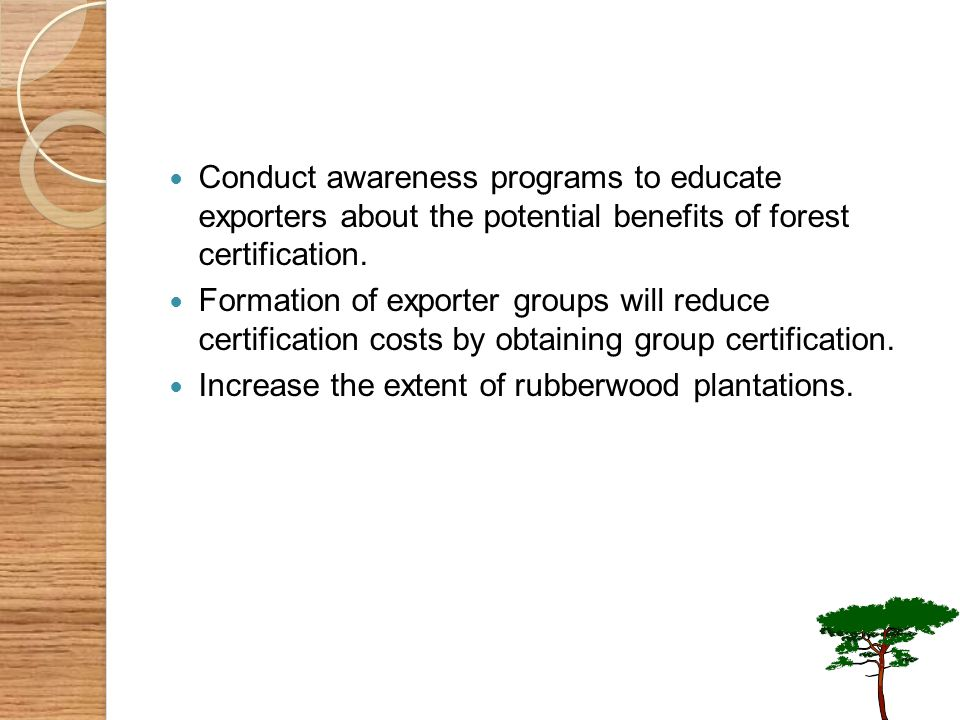 Conduct awareness programs to educate exporters about the potential benefits of forest certification. Formation of exporter groups will reduce certifi