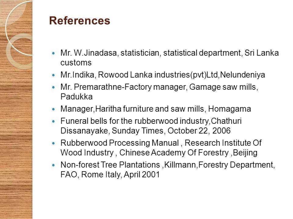 References Mr. W.Jinadasa, statistician, statistical department, Sri Lanka customs Mr.Indika, Rowood Lanka industries(pvt)Ltd,Nelundeniya Mr. Premarat