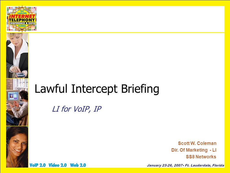 January 23-26, 2007 Ft. Lauderdale, Florida Lawful Intercept Briefing LI for VoIP, IP Scott W. Coleman Dir. Of Marketing - LI SS8 Networks