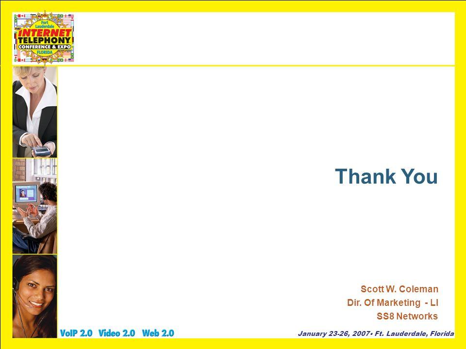 January 23-26, 2007 Ft. Lauderdale, Florida Thank You Scott W. Coleman Dir. Of Marketing - LI SS8 Networks