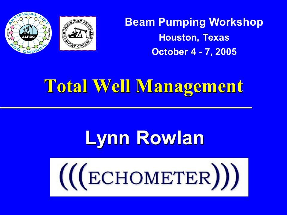 Total Well Management Lynn Rowlan Beam Pumping Workshop Houston, Texas October 4 - 7, 2005