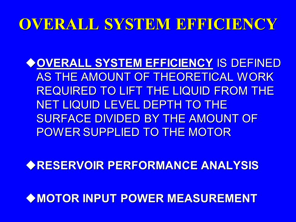 OVERALL SYSTEM EFFICIENCY uOVERALL SYSTEM EFFICIENCYIS DEFINED AS THE AMOUNT OF THEORETICAL WORK REQUIRED TO LIFT THE LIQUID FROM THE NET LIQUID LEVEL