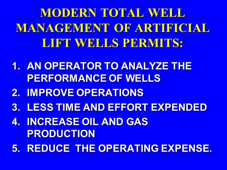 MODERN TOTAL WELL MANAGEMENT OF ARTIFICIAL LIFT WELLS PERMITS: 1.AN OPERATOR TO ANALYZE THE PERFORMANCE OF WELLS 2.IMPROVE OPERATIONS 3.LESS TIME AND