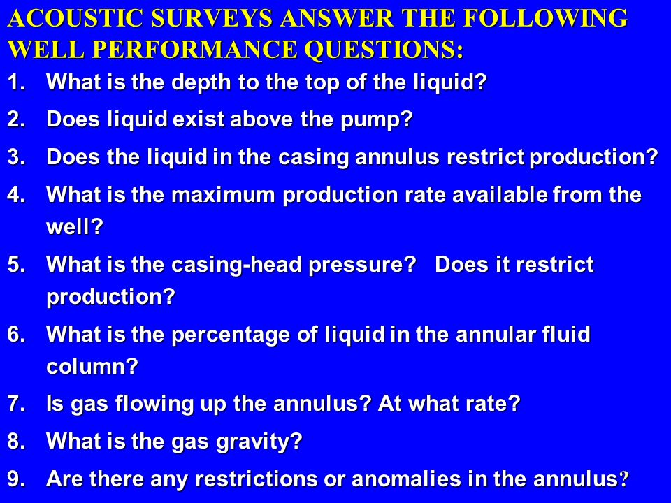 ACOUSTIC SURVEYS ANSWER THE FOLLOWING WELL PERFORMANCE QUESTIONS: 1.What is the depth to the top of the liquid? 2.Does liquid exist above the pump? 3.