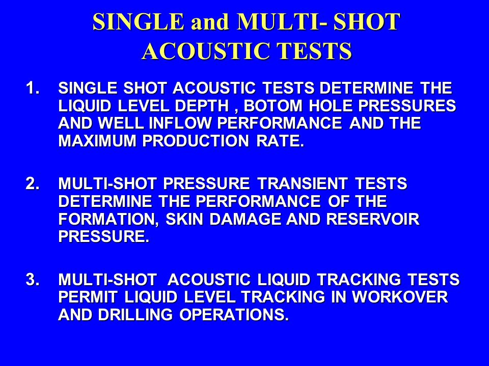 SINGLE and MULTI- SHOT ACOUSTIC TESTS 1. SINGLE SHOT ACOUSTIC TESTS DETERMINE THE LIQUID LEVEL DEPTH, BOTOM HOLE PRESSURES AND WELL INFLOW PERFORMANCE